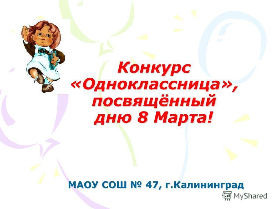 Конкурс «Одноклассница», посвящённый дню 8 Марта! МАОУ СОШ 47, г.Калининград