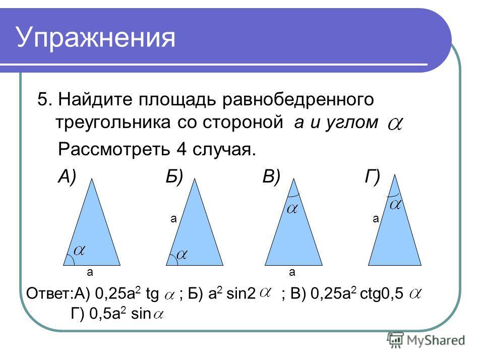 Упражнения 5. Найдите площадь равнобедренного треугольника со стороной а и углом Рассмотреть 4 случая. А) Б) В) Г) аа аа Ответ:A) 0,25a 2 tg ; Б) а 2 sin2; B) 0,25a 2 ctg0,5 Г) 0,5а 2 sin