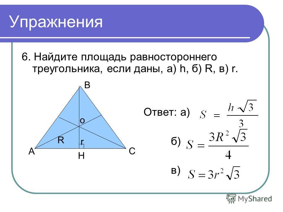 Упражнения 6. Найдите площадь равностороннего треугольника, если даны, а) h, б) R, в) r. Ответ: а) б) в) r R A B C H o