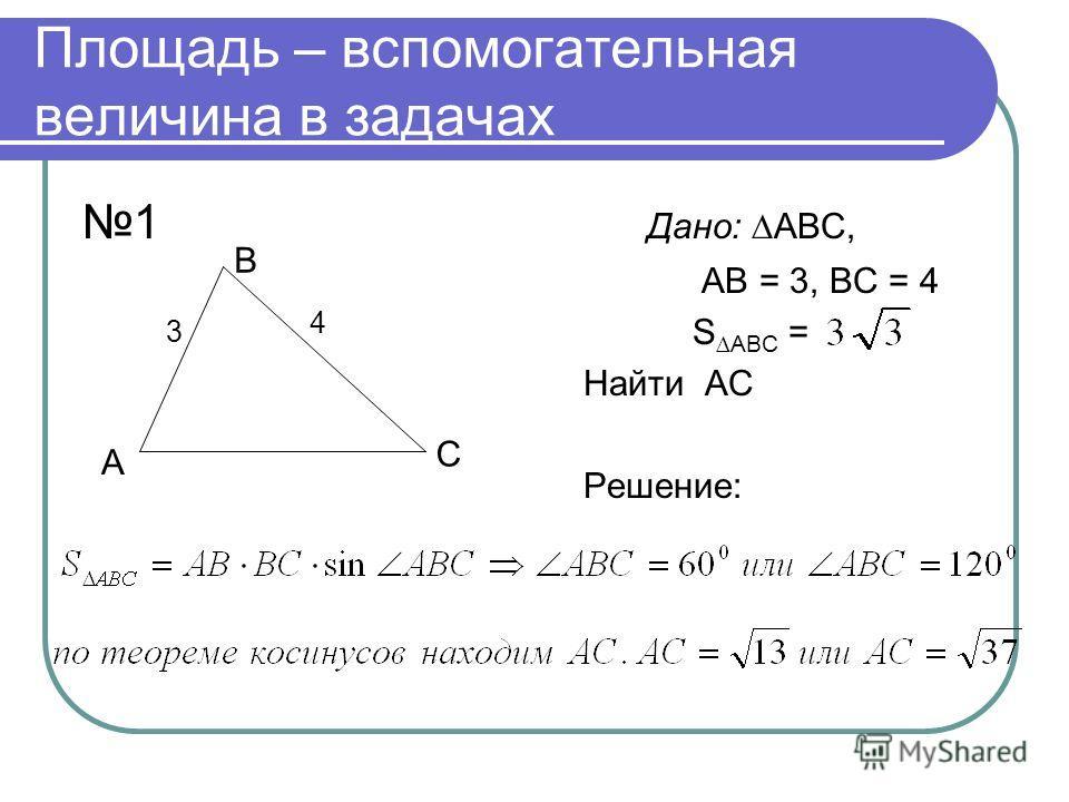 Площадь – вспомогательная величина в задачах 1 Дано: АВС, АВ = 3, ВС = 4 S АВС = Найти АС Решение: А В С 3 4