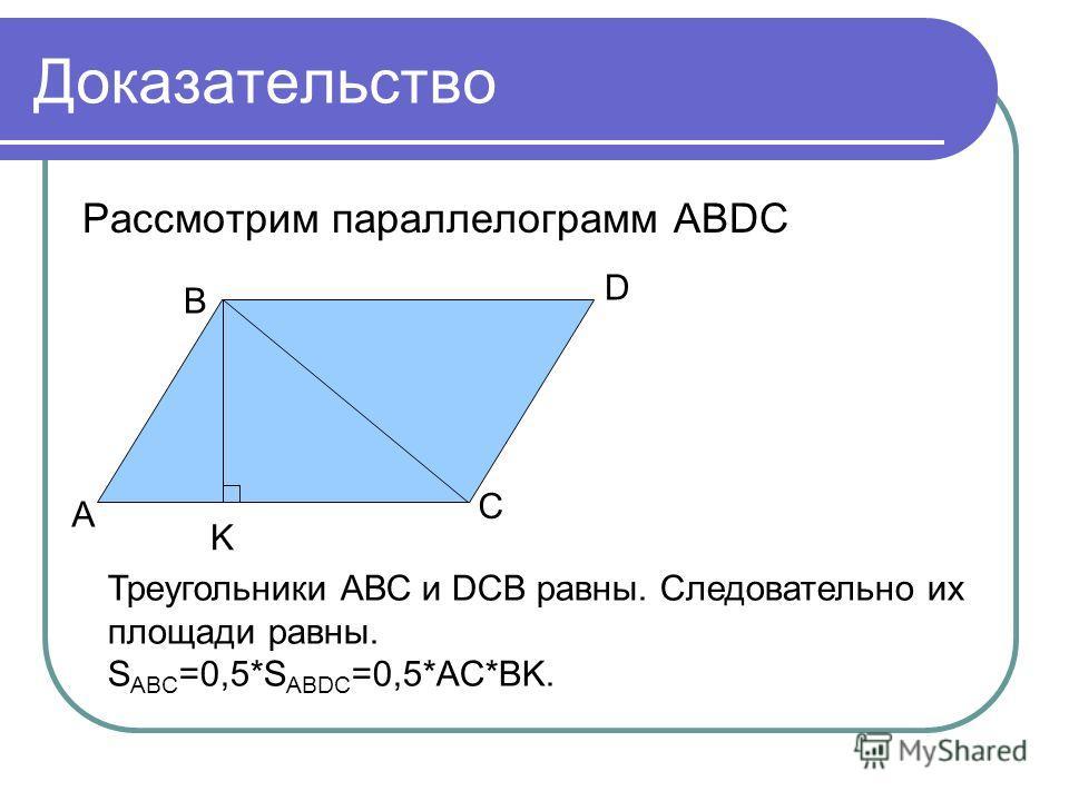 Доказательство Рассмотрим параллелограмм АВDC A B D C K Треугольники АВС и DCB равны. Следовательно их площади равны. S ABC =0,5*S ABDC =0,5*AC*BK.