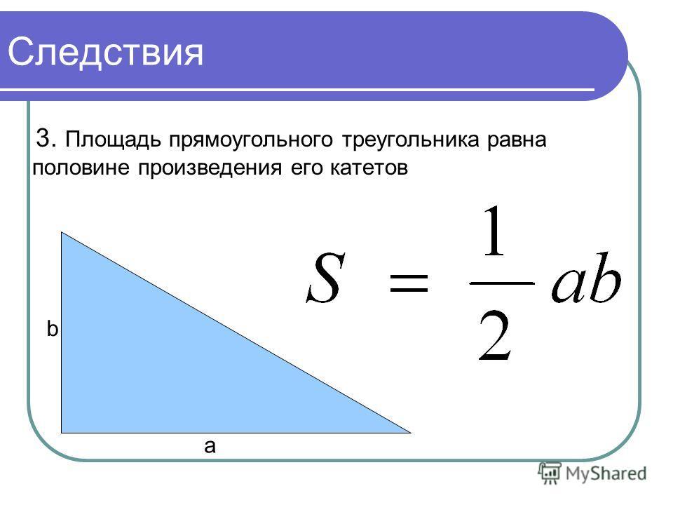 Следствия 3. Площадь прямоугольного треугольника равна половине произведения его катетов а b