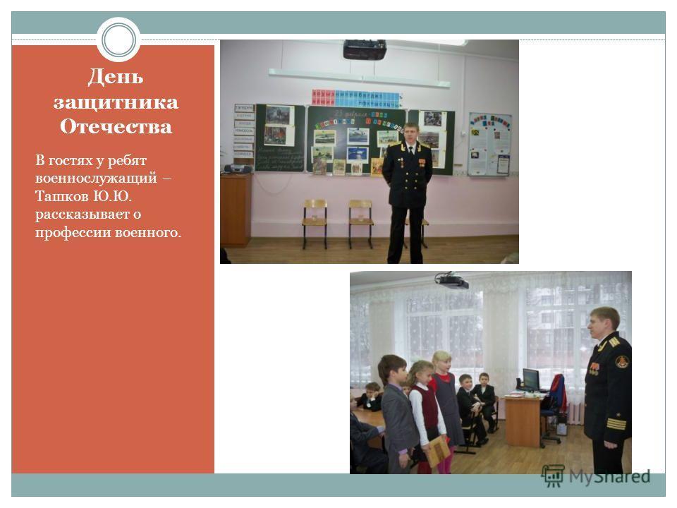 День защитника Отечества В гостях у ребят военнослужащий – Ташков Ю.Ю. рассказывает о профессии военного.