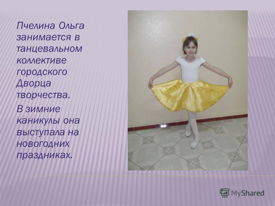 Пчелина Ольга занимается в танцевальном коллективе городского Дворца творчества. В зимние каникулы она выступала на новогодних праздниках.
