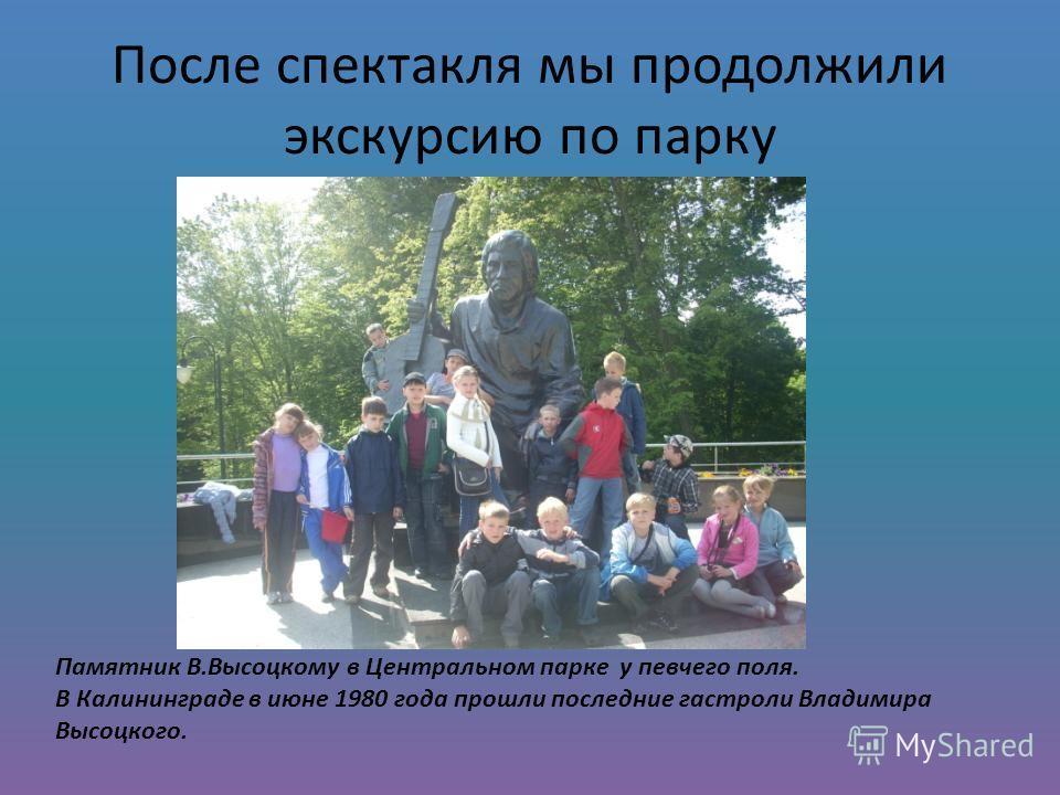 После спектакля мы продолжили экскурсию по парку Памятник В.Высоцкому в Центральном парке у певчего поля. В Калининграде в июне 1980 года прошли последние гастроли Владимира Высоцкого.