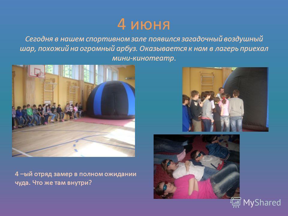 4 июня Сегодня в нашем спортивном зале появился загадочный воздушный шар, похожий на огромный арбуз. Оказывается к нам в лагерь приехал мини-кинотеатр. 4 –ый отряд замер в полном ожидании чуда. Что же там внутри?