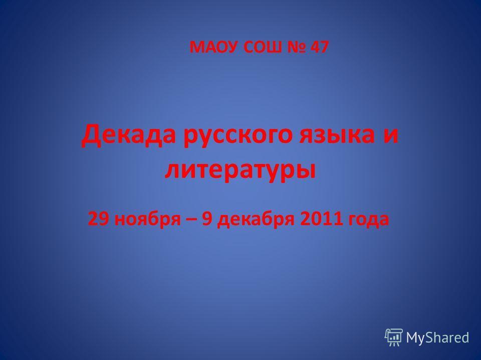 Декада русского языка и литературы 29 ноября – 9 декабря 2011 года МАОУ СОШ 47