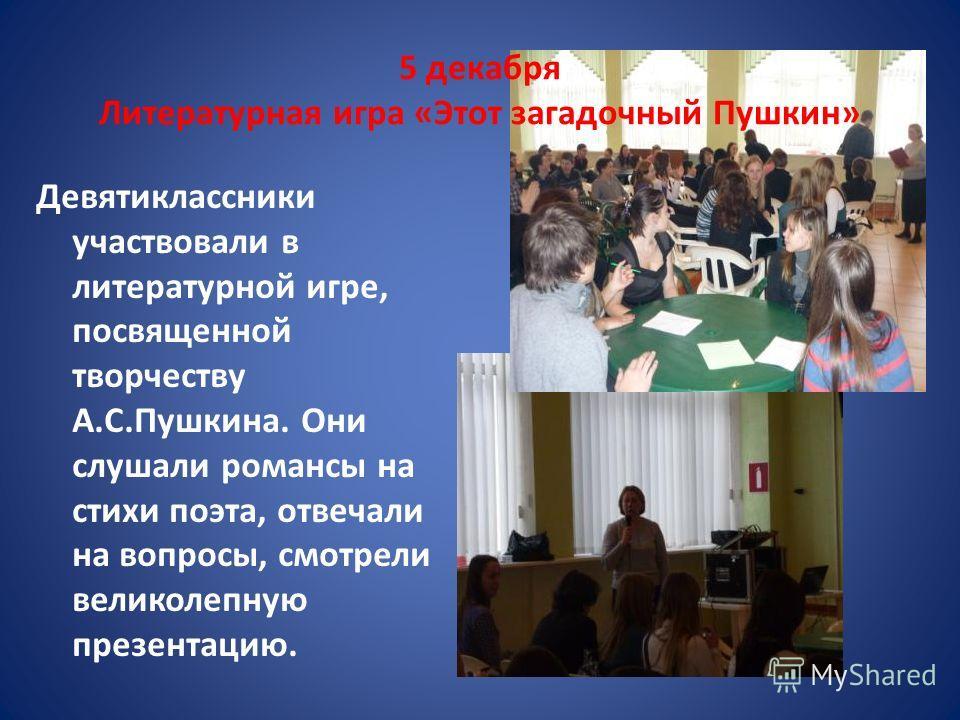 5 декабря Литературная игра «Этот загадочный Пушкин» Девятиклассники участвовали в литературной игре, посвященной творчеству А.С.Пушкина. Они слушали романсы на стихи поэта, отвечали на вопросы, смотрели великолепную презентацию.