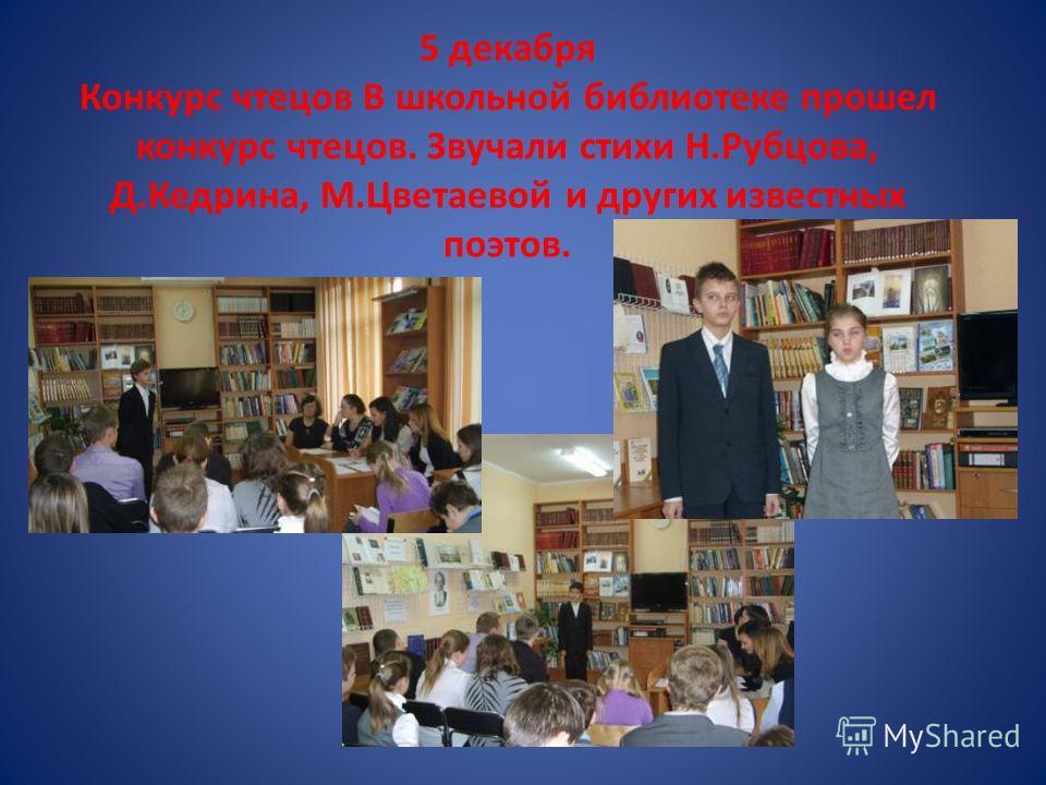 5 декабря Конкурс чтецов В школьной библиотеке прошел конкурс чтецов. Звучали стихи Н.Рубцова, Д.Кедрина, М.Цветаевой и других известных поэтов.