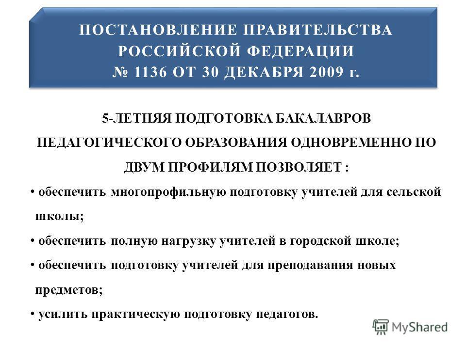 ПОСТАНОВЛЕНИЕ ПРАВИТЕЛЬСТВА РОССИЙСКОЙ ФЕДЕРАЦИИ 1136 ОТ 30 ДЕКАБРЯ 2009 г. ПОСТАНОВЛЕНИЕ ПРАВИТЕЛЬСТВА РОССИЙСКОЙ ФЕДЕРАЦИИ 1136 ОТ 30 ДЕКАБРЯ 2009 г. 5-ЛЕТНЯЯ ПОДГОТОВКА БАКАЛАВРОВ ПЕДАГОГИЧЕСКОГО ОБРАЗОВАНИЯ ОДНОВРЕМЕННО ПО ДВУМ ПРОФИЛЯМ ПОЗВОЛЯЕТ