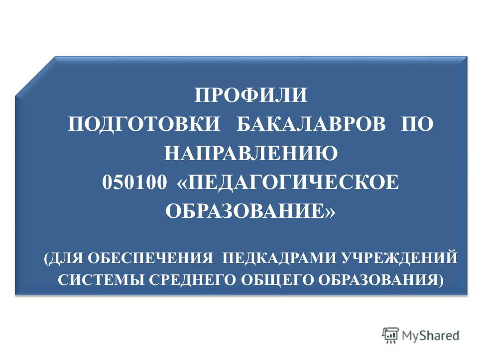 ПРОФИЛИ ПОДГОТОВКИ БАКАЛАВРОВ ПО НАПРАВЛЕНИЮ 050100 «ПЕДАГОГИЧЕСКОЕ ОБРАЗОВАНИЕ» (ДЛЯ ОБЕСПЕЧЕНИЯ ПЕДКАДРАМИ УЧРЕЖДЕНИЙ СИСТЕМЫ СРЕДНЕГО ОБЩЕГО ОБРАЗОВАНИЯ) ПРОФИЛИ ПОДГОТОВКИ БАКАЛАВРОВ ПО НАПРАВЛЕНИЮ 050100 «ПЕДАГОГИЧЕСКОЕ ОБРАЗОВАНИЕ» (ДЛЯ ОБЕСПЕЧ