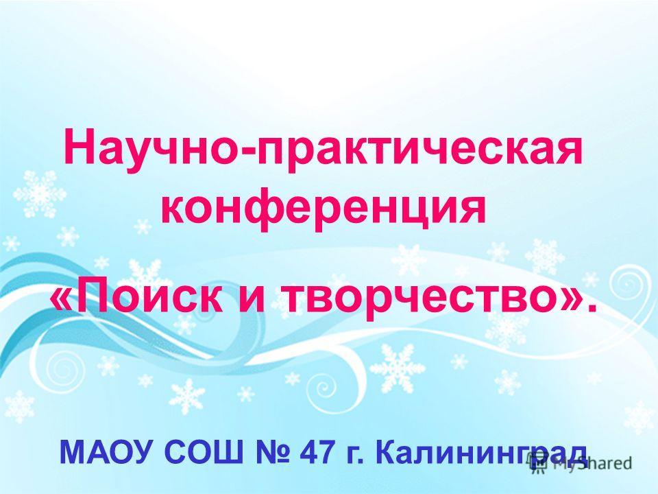Научно-практическая конференция «Поиск и творчество». МАОУ СОШ 47 г. Калининград