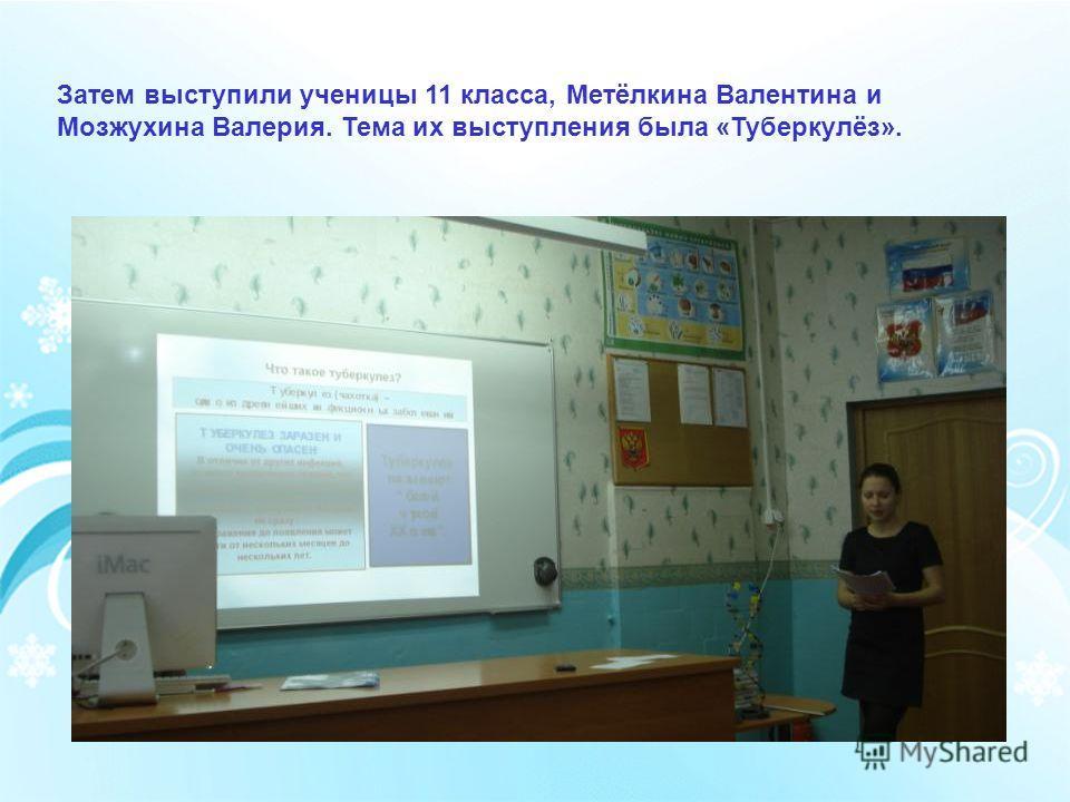 Затем выступили ученицы 11 класса, Метёлкина Валентина и Мозжухина Валерия. Тема их выступления была «Туберкулёз».