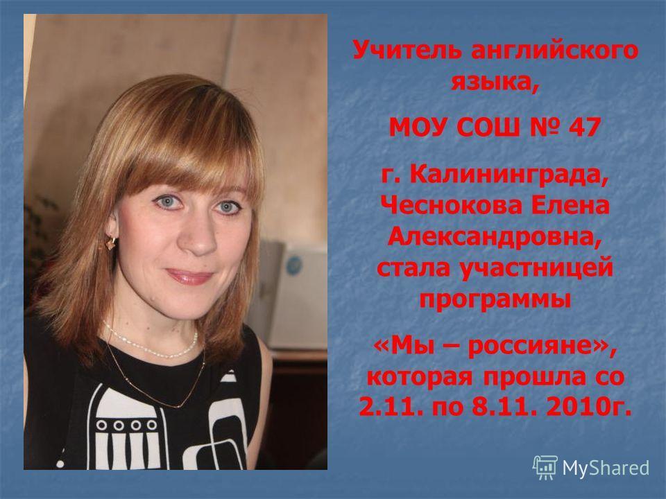 Учитель английского языка, МОУ СОШ 47 г. Калининграда, Чеснокова Елена Александровна, стала участницей программы «Мы – россияне», которая прошла со 2.11. по 8.11. 2010г.