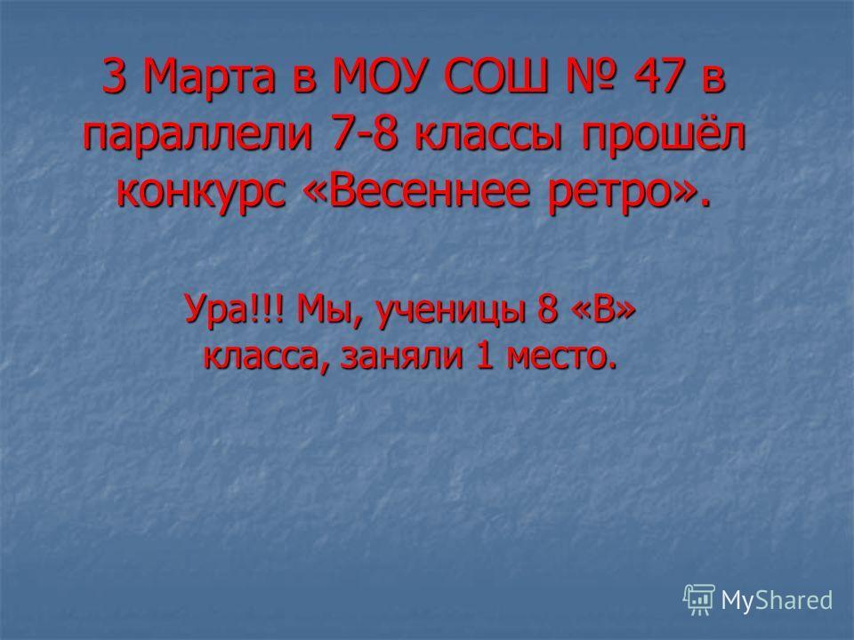 3 Марта в МОУ СОШ 47 в параллели 7-8 классы прошёл конкурс «Весеннее ретро». Ура!!! Мы, ученицы 8 «В» класса, заняли 1 место.