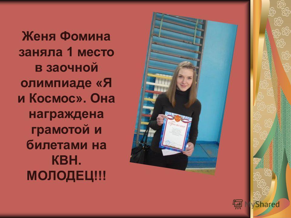 Женя Фомина заняла 1 место в заочной олимпиаде «Я и Космос». Она награждена грамотой и билетами на КВН. МОЛОДЕЦ!!!
