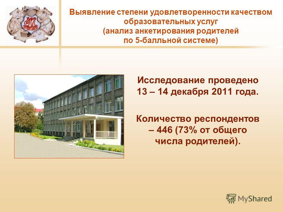 Выявление степени удовлетворенности качеством образовательных услуг (анализ анкетирования родителей по 5-балльной системе) Исследование проведено 13 – 14 декабря 2011 года. Количество респондентов – 446 (73% от общего числа родителей).