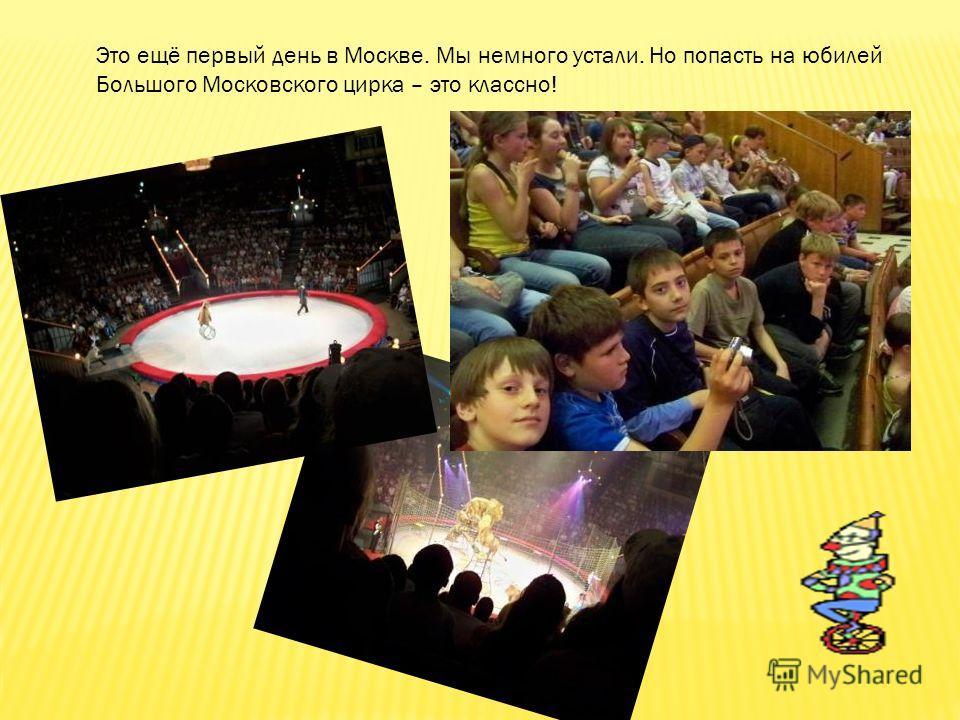 Это ещё первый день в Москве. Мы немного устали. Но попасть на юбилей Большого Московского цирка – это классно!