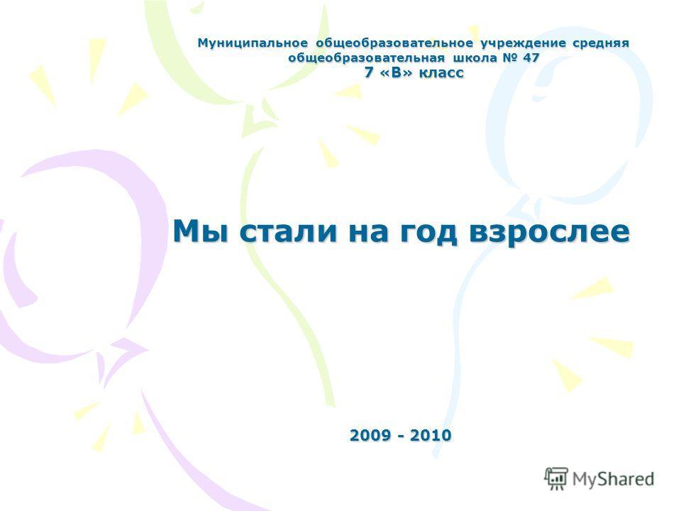 Муниципальное общеобразовательное учреждение средняя общеобразовательная школа 47 7 «В» класс Мы стали на год взрослее 2009 - 2010