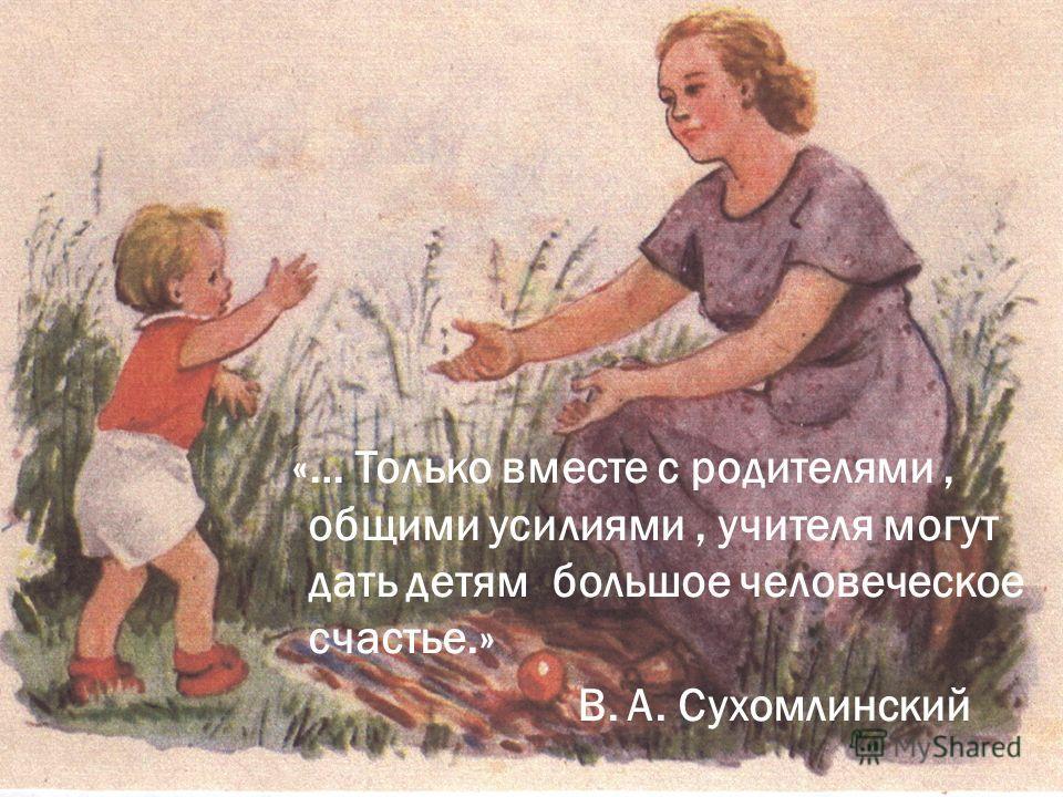 «… Только вместе с родителями, общими усилиями, учителя могут дать детям большое человеческое счастье.» В. А. Сухомлинский