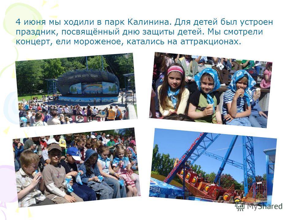4 июня мы ходили в парк Калинина. Для детей был устроен праздник, посвящённый дню защиты детей. Мы смотрели концерт, ели мороженое, катались на аттракционах.