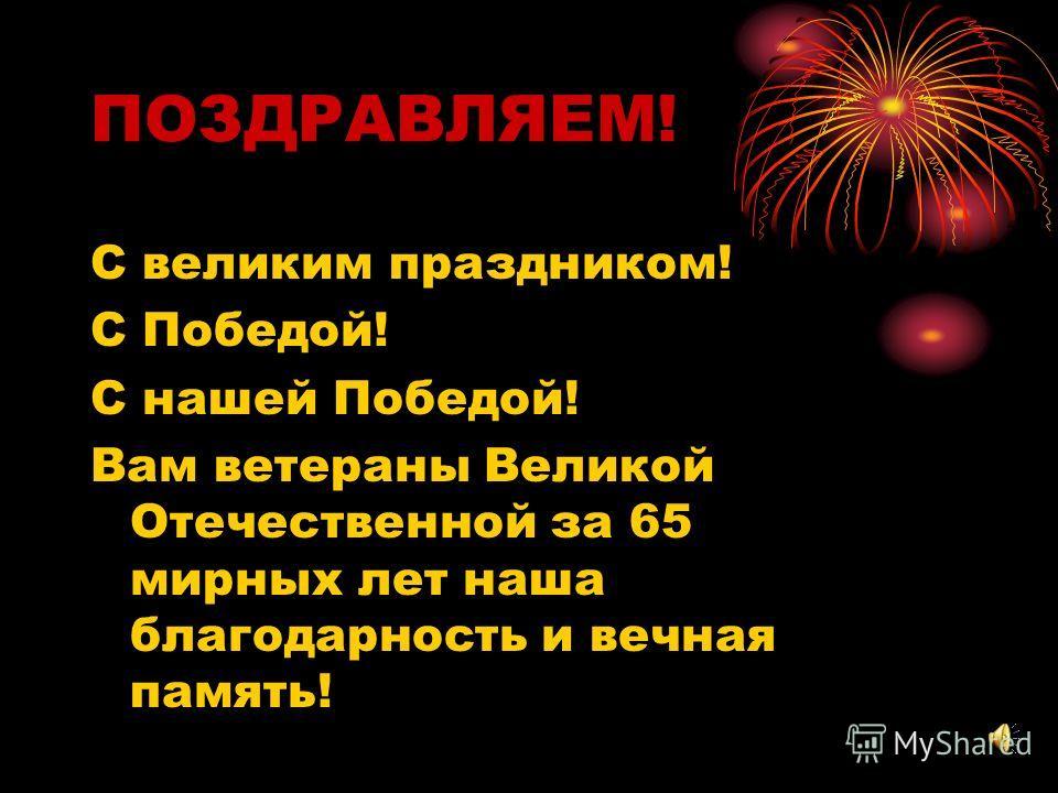 ПОЗДРАВЛЯЕМ! С великим праздником! С Победой! С нашей Победой! Вам ветераны Великой Отечественной за 65 мирных лет наша благодарность и вечная память!