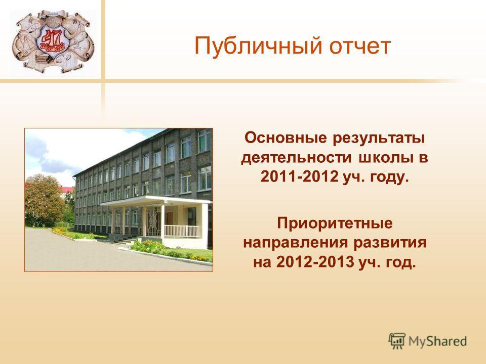 Публичный отчет Основные результаты деятельности школы в 2011-2012 уч. году. Приоритетные направления развития на 2012-2013 уч. год.