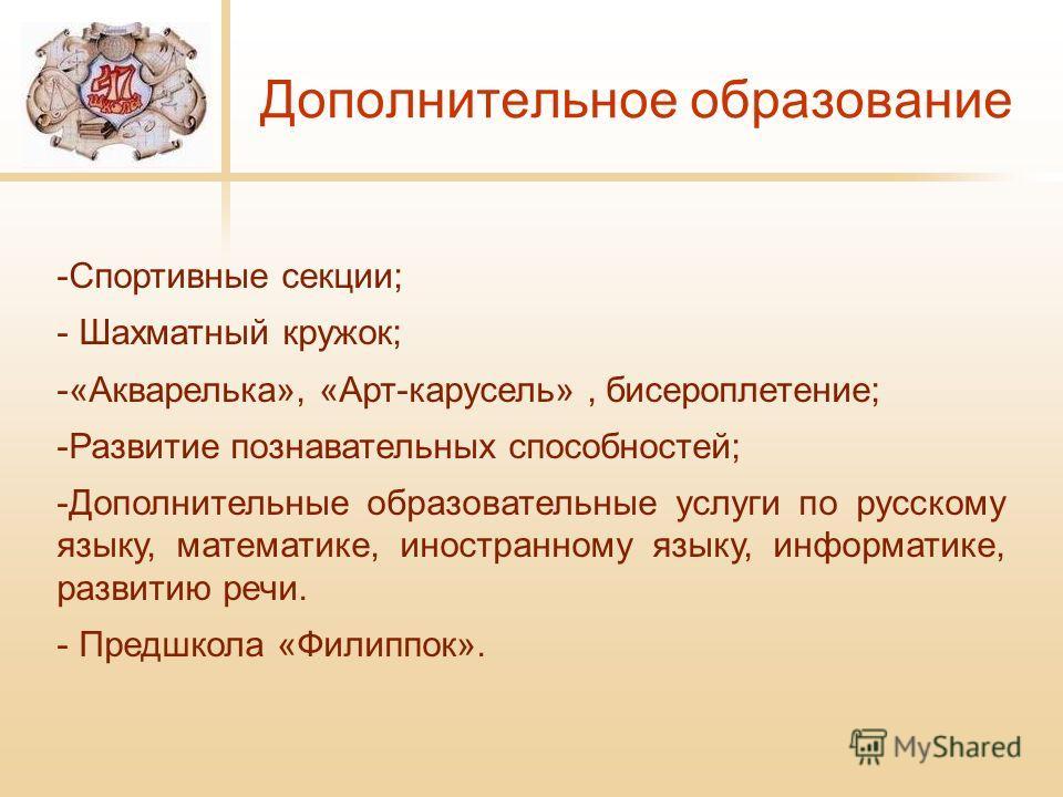 Дополнительное образование -Спортивные секции; - Шахматный кружок; -«Акварелька», «Арт-карусель», бисероплетение; -Развитие познавательных способностей; -Дополнительные образовательные услуги по русскому языку, математике, иностранному языку, информа