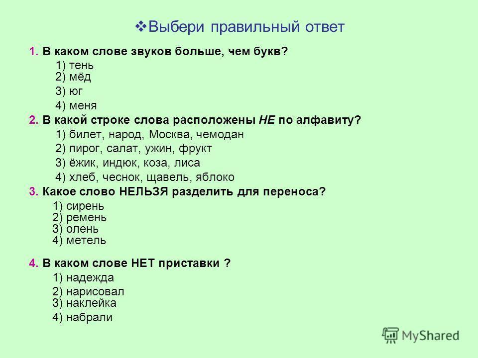 Выбери правильный ответ 1. В каком слове звуков больше, чем букв? 1) тень 2) мёд 3) юг 4) меня 2. В какой строке слова расположены НЕ по алфавиту? 1) билет, народ, Москва, чемодан 2) пирог, салат, ужин, фрукт 3) ёжик, индюк, коза, лиса 4) хлеб, чесно