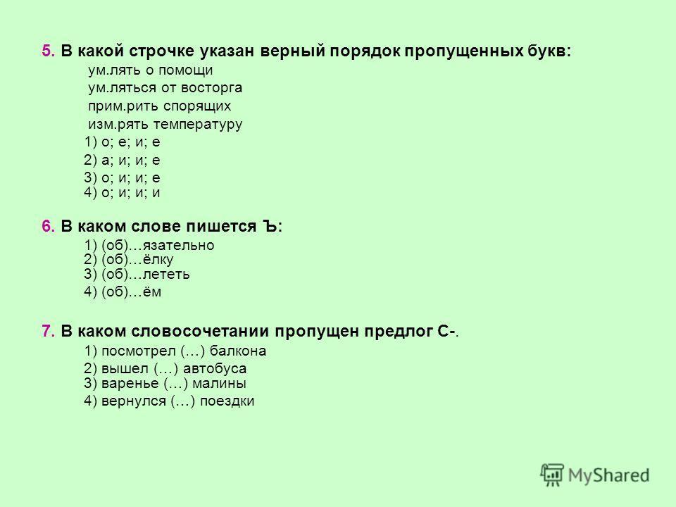 5. В какой строчке указан верный порядок пропущенных букв: ум.лять о помощи ум.ляться от восторга прим.рить спорящих изм.рять температуру 1) о; е; и; е 2) а; и; и; е 3) о; и; и; е 4) о; и; и; и 6. В каком слове пишется Ъ: 1) (об)…язательно 2) (об)…ёл