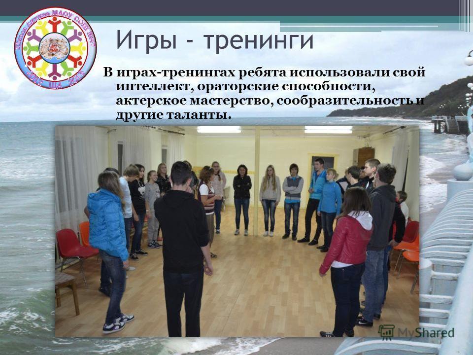 Игры - тренинги В играх-тренингах ребята использовали свой интеллект, ораторские способности, актерское мастерство, сообразительность и другие таланты.