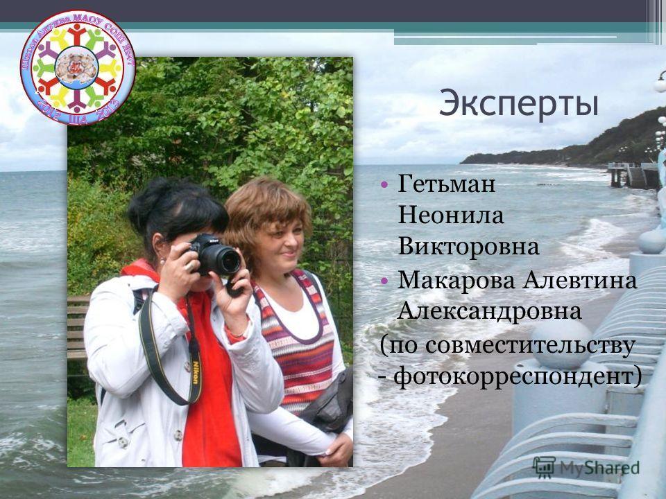 Эксперты Гетьман Неонила Викторовна Макарова Алевтина Александровна (по совместительству - фотокорреспондент)