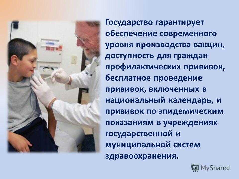 Государство гарантирует обеспечение современного уровня производства вакцин, доступность для граждан профилактических прививок, бесплатное проведение прививок, включенных в национальный календарь, и прививок по эпидемическим показаниям в учреждениях