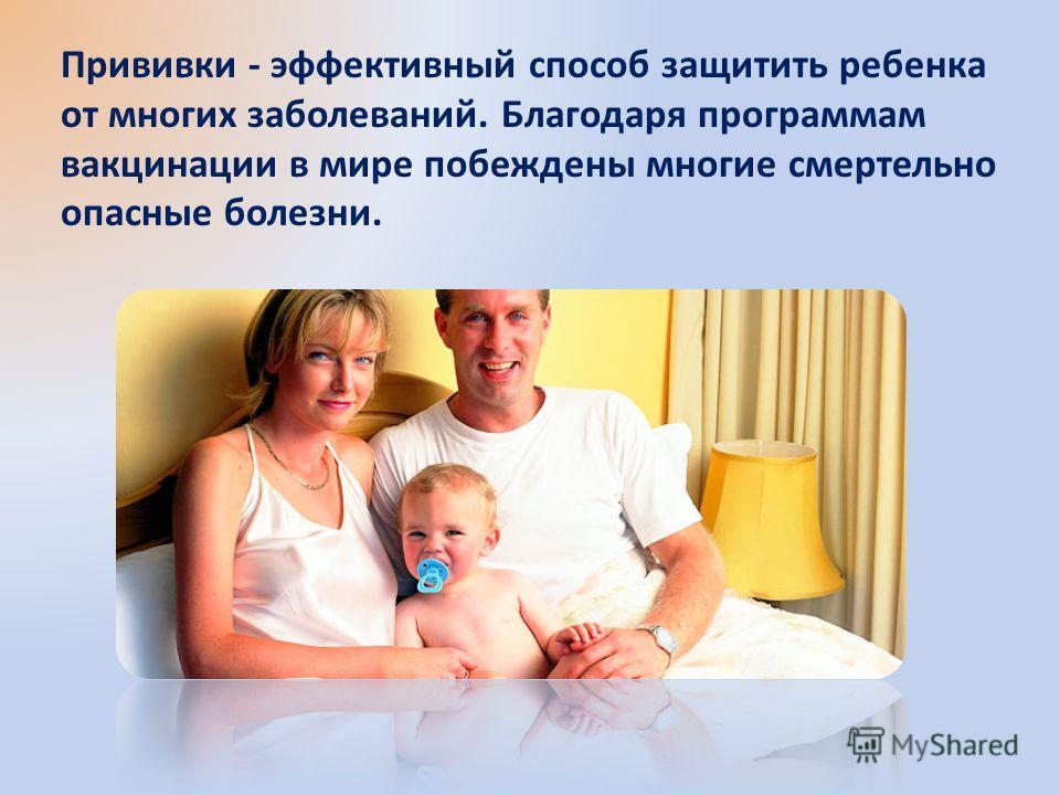 Прививки - эффективный способ защитить ребенка от многих заболеваний. Благодаря программам вакцинации в мире побеждены многие смертельно опасные болезни.
