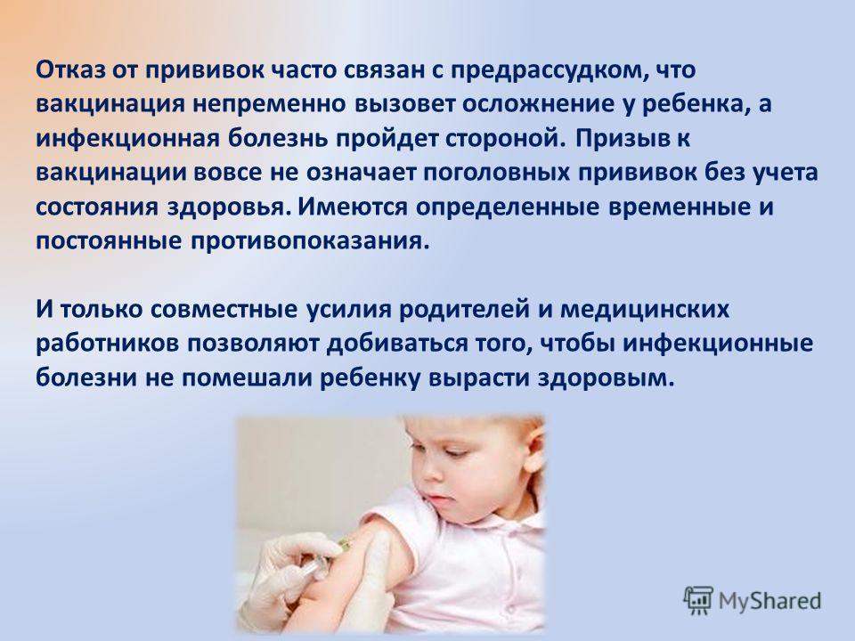 Отказ от прививок часто связан с предрассудком, что вакцинация непременно вызовет осложнение у ребенка, а инфекционная болезнь пройдет стороной. Призыв к вакцинации вовсе не означает поголовных прививок без учета состояния здоровья. Имеются определен