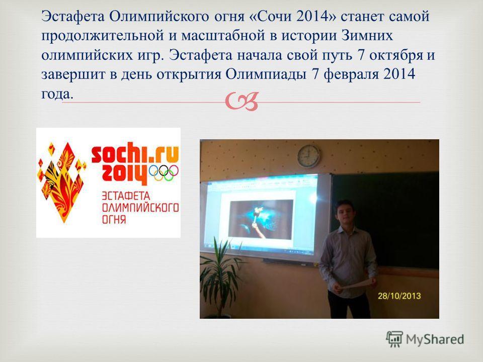 Эстафета Олимпийского огня « Сочи 2014» станет самой продолжительной и масштабной в истории Зимних олимпийских игр. Эстафета начала свой путь 7 октября и завершит в день открытия Олимпиады 7 февраля 2014 года.