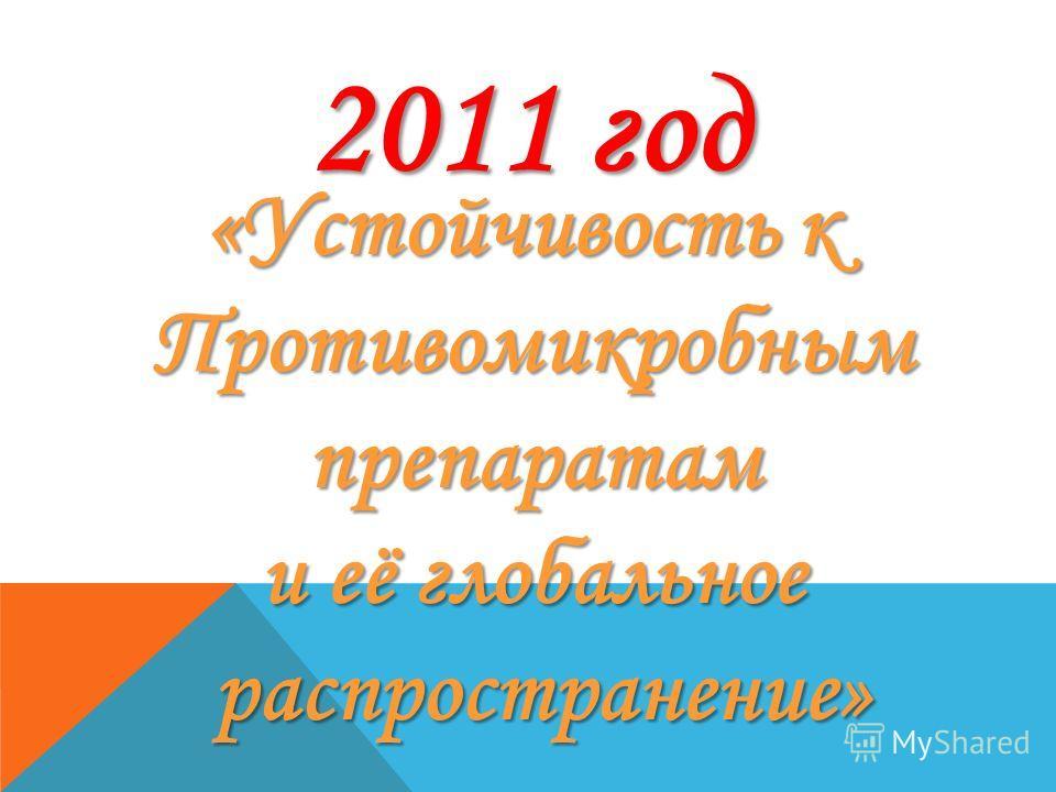 2011 год «Устойчивость к Противомикробным препаратам препаратам и её глобальное распространение» распространение»