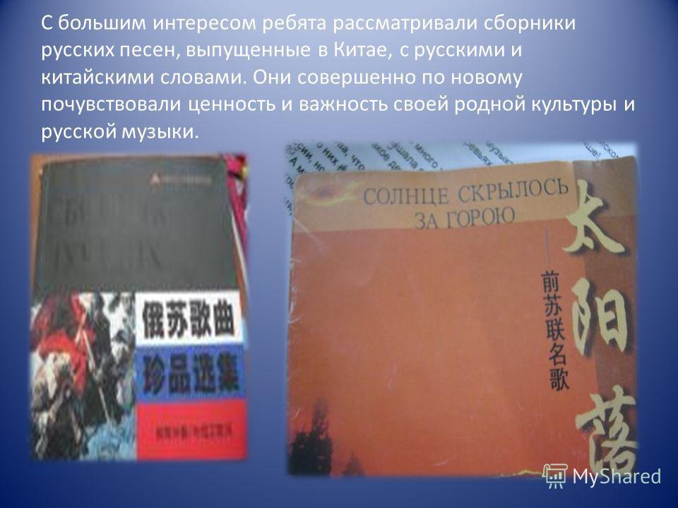 С большим интересом ребята рассматривали сборники русских песен, выпущенные в Китае, с русскими и китайскими словами. Они совершенно по новому почувствовали ценность и важность своей родной культуры и русской музыки.