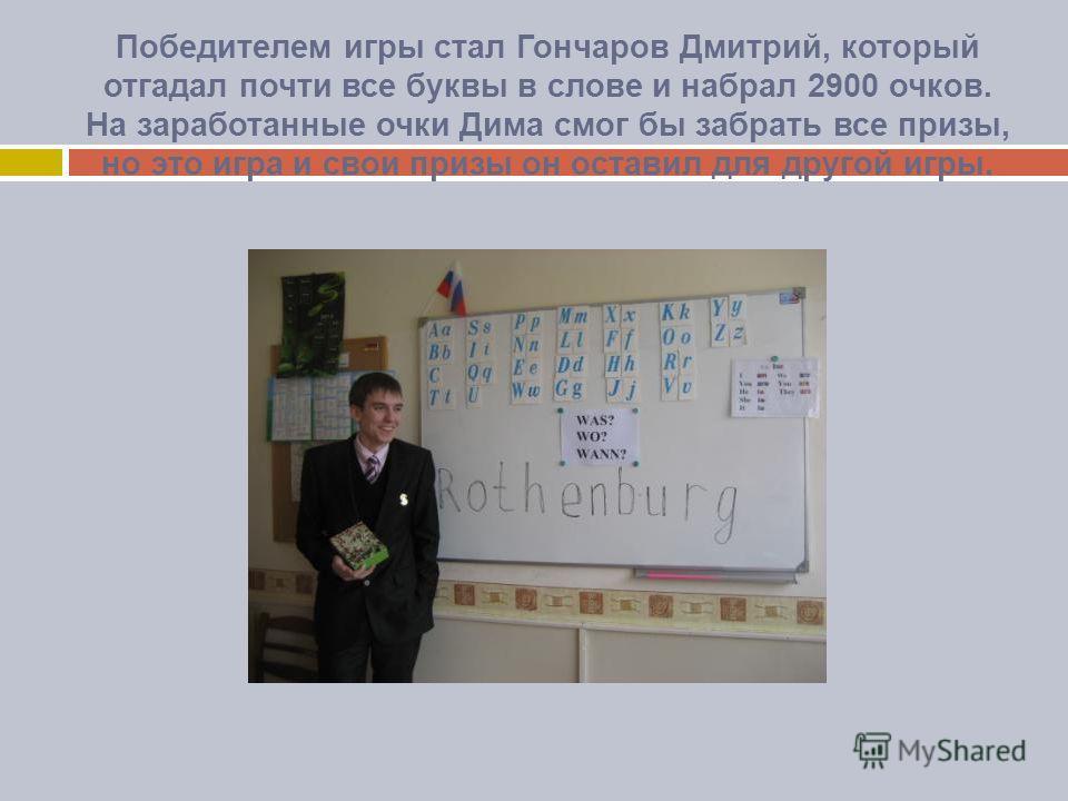 Победителем игры стал Гончаров Дмитрий, который отгадал почти все буквы в слове и набрал 2900 очков. На заработанные очки Дима смог бы забрать все призы, но это игра и свои призы он оставил для другой игры.
