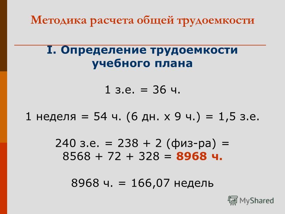 Методика расчета общей трудоемкости I. Определение трудоемкости учебного плана 1 з.е. = 36 ч. 1 неделя = 54 ч. (6 дн. х 9 ч.) = 1,5 з.е. 240 з.е. = 238 + 2 (физ-ра) = 8568 + 72 + 328 = 8968 ч. 8968 ч. = 166,07 недель