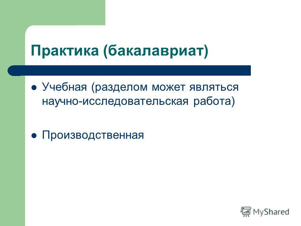 Практика (бакалавриат) Учебная (разделом может являться научно-исследовательская работа) Производственная