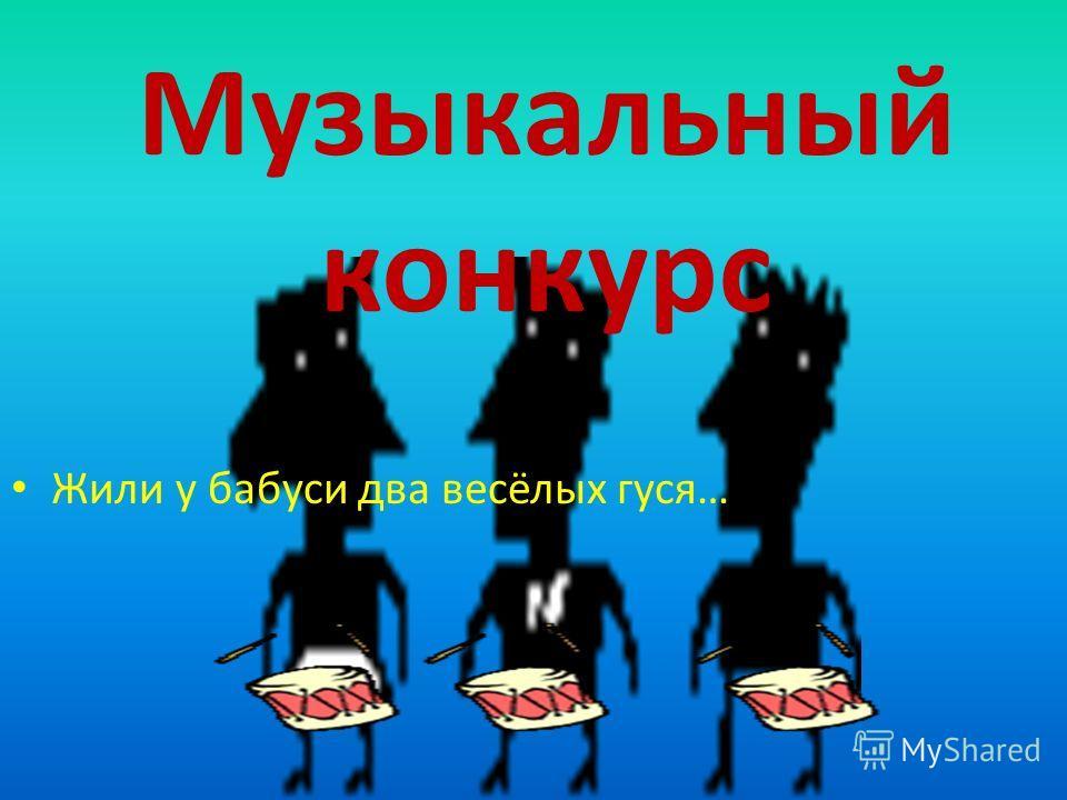 Музыкальный конкурс Жили у бабуси два весёлых гуся…