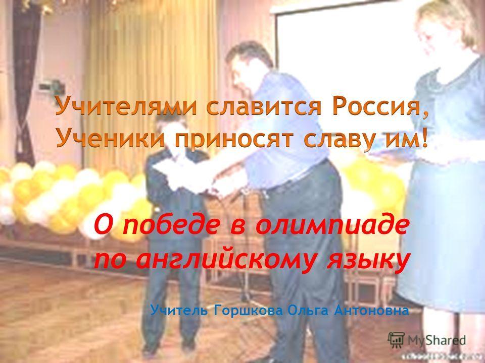 О победе в олимпиаде по английскому языку Учитель Горшкова Ольга Антоновна