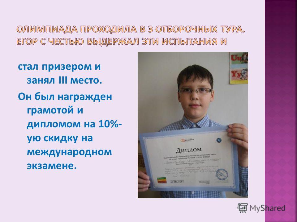 стал призером и занял III место. Он был награжден грамотой и дипломом на 10%- ую скидку на международном экзамене.