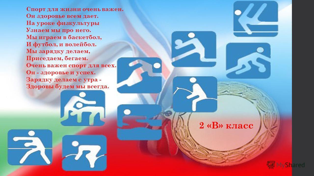 Спорт для жизни очень важен. Он здоровье всем дает. На уроке физкультуры Узнаем мы про него. Мы играем в баскетбол, И футбол, и волейбол. Мы зарядку делаем, Приседаем, бегаем. Очень важен спорт для всех. Он - здоровье и успех. Зарядку делаем с утра -