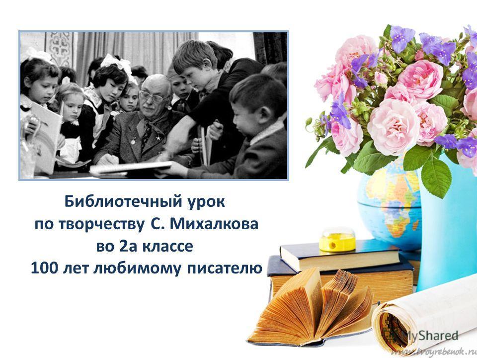 Библиотечный урок по творчеству С. Михалкова во 2а классе 100 лет любимому писателю