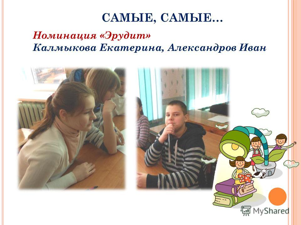 САМЫЕ, САМЫЕ… Номинация «Эрудит» Калмыкова Екатерина, Александров Иван