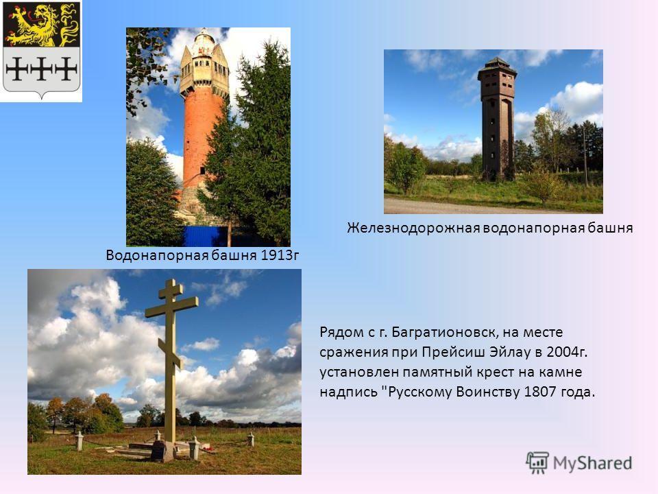 Водонапорная башня 1913г Железнодорожная водонапорная башня Рядом с г. Багратионовск, на месте сражения при Прейсиш Эйлау в 2004г. установлен памятный крест на камне надпись Русскому Воинству 1807 года.
