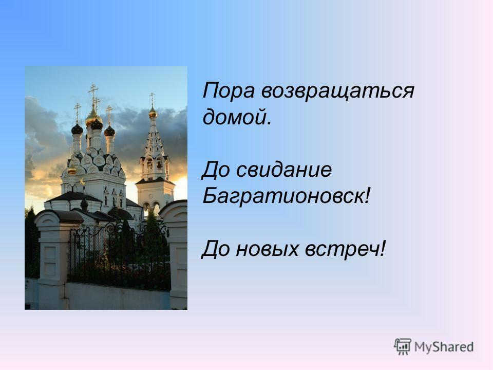 Пора возвращаться домой. До свидание Багратионовск! До новых встреч!