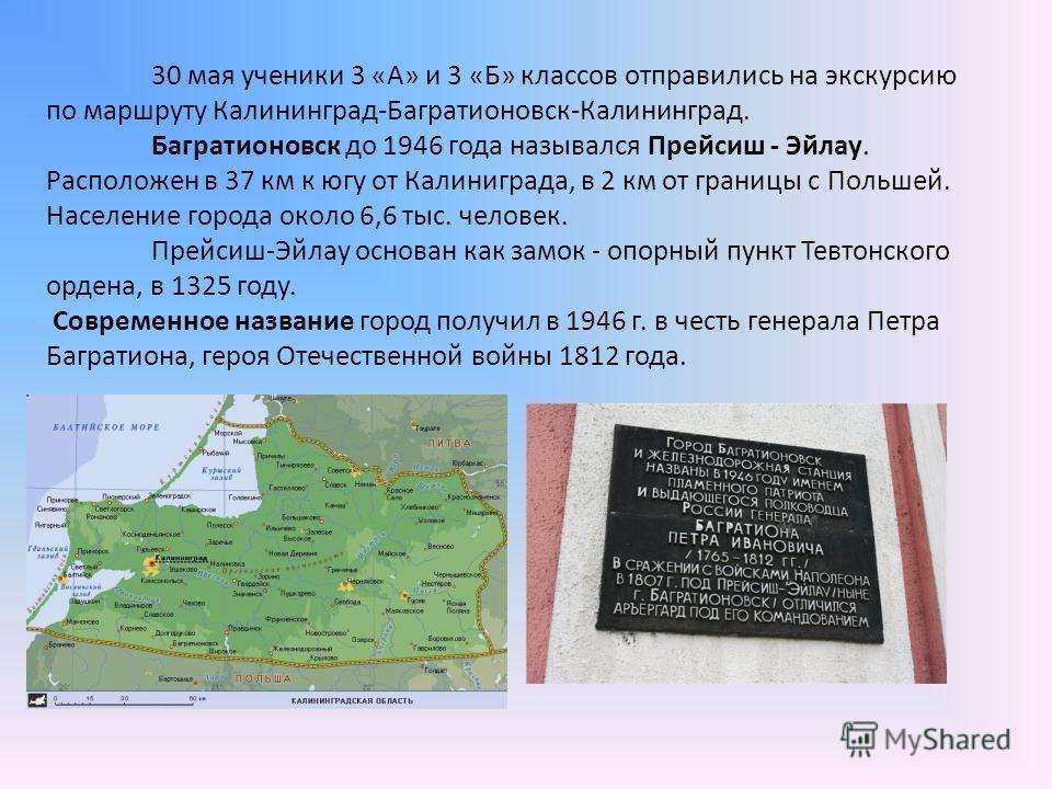 30 мая ученики 3 «А» и 3 «Б» классов отправились на экскурсию по маршруту Калининград-Багратионовск-Калининград. Багратионовск до 1946 года назывался Прейсиш - Эйлау. Расположен в 37 км к югу от Калиниграда, в 2 км от границы с Польшей. Население гор